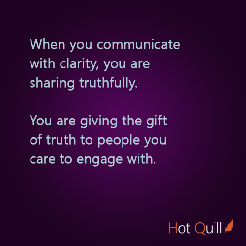 When you communicate with clarity, you are sharing truthfully. You are giving the gift of truth to people you care to engage with.