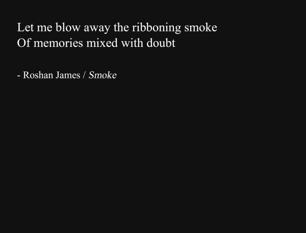 """Smoke"" - poetry by Roshan James, Wellesley, Ontario, Canada"