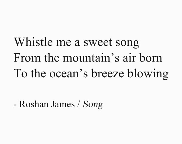 Song - Whistle me a sweet song / From the mountain's air born / To the ocean's breeze blowing - by Roshan James, Wellesley, Ontario, Canada