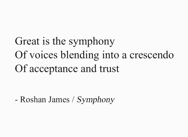 Symphony - Great is the symphony / Of voices blending into a crescendo / Of acceptance and trust - by Roshan James, Wellesley, Ontario, Canada