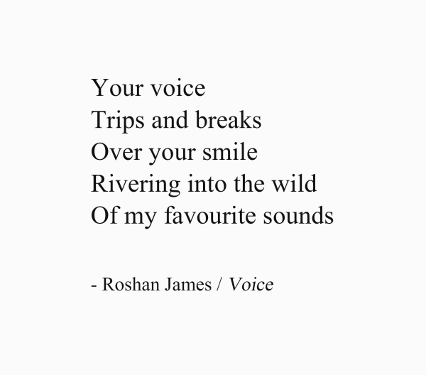 Your voice / Trips and breaks / Over your smile / Rivering into the wild / Of my favourite sounds